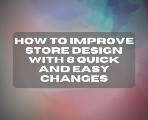 How To Improve Store Design With 6 Quick And Easy Changes