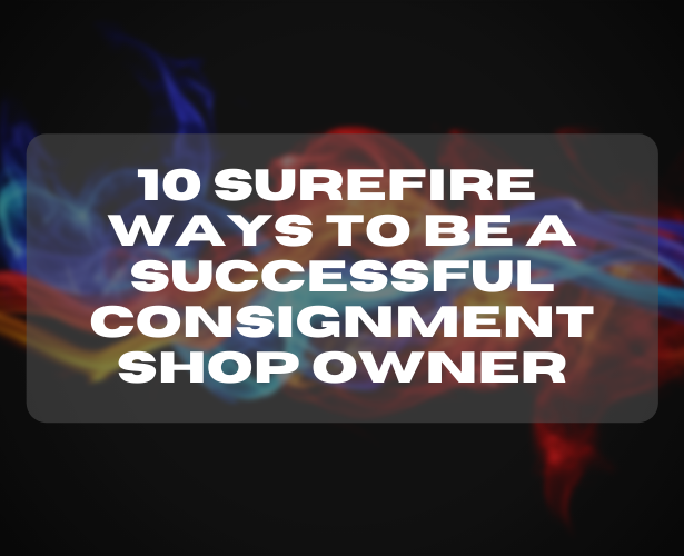10 Surefire Ways To Be A Successful Consignment Shop Owner