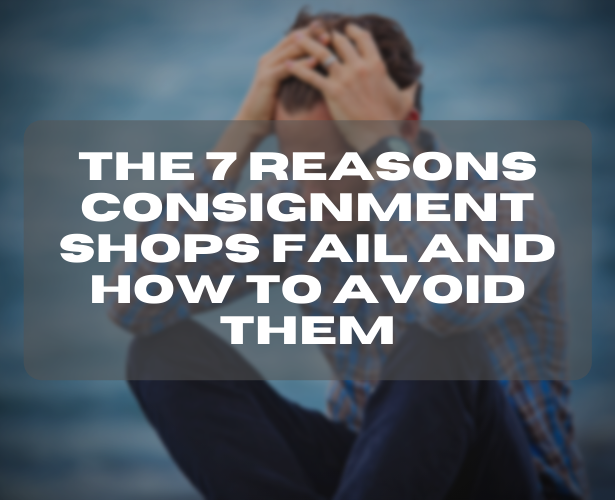 The 7 Reasons Consignment Shops Fail And How To Avoid Them