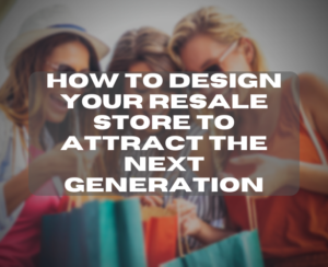 How To Design Your Resale Store To Attract The Next Generation