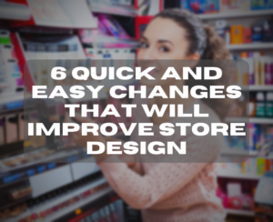 6 Quick And Easy Changes That Will Improve Store Design