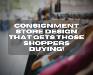 Consignment Store Design That Gets Those Shoppers Buying!