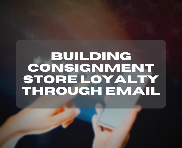 Building Consignment Store Loyalty Through Email
