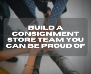 Build a consignment store team you can be proud of