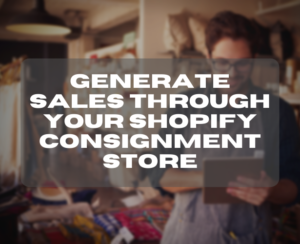 Generate Sales Through Your Shopify Consignment Store