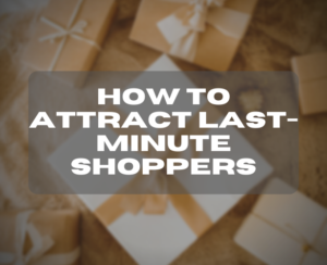 How to Attract Last-Minute Shoppers