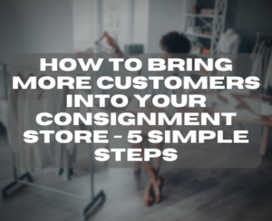 how to bring more customers into your consignment store - 5 simple steps