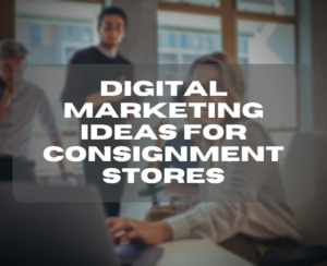 Digital Marketing Ideas for Consignment Stores