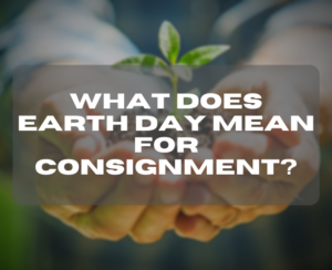 What Does Earth Day Mean for Consignment?