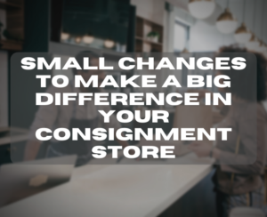 Small Changes to Make a Big Difference in Your Consignment Store