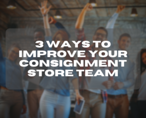 3 Ways to Improve Your Consignment Store Team